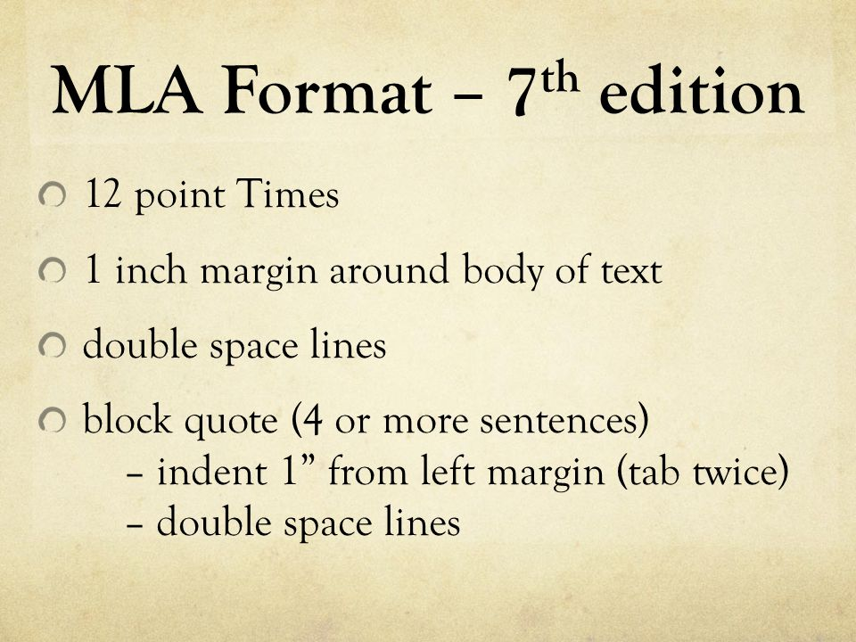 """MLA Format – 7 th edition 12 point Times 1 inch margin around body of text double space lines block quote (4 or more sentences) – indent 1"""" from left"""