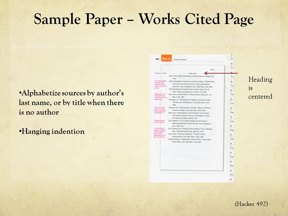 Sample Paper – Works Cited Page Alphabetize sources by author's last name, or by title when there is no author Hanging indention (Hacker 492) Heading