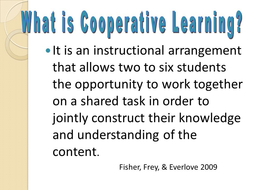 It is an instructional arrangement that allows two to six students the opportunity to work together on a shared task in order to jointly construct the
