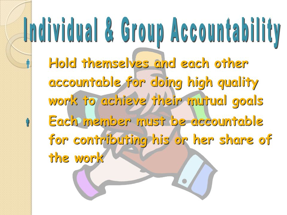  Hold themselves and each other accountable for doing high quality work to achieve their mutual goals  Each member must be accountable for contribut