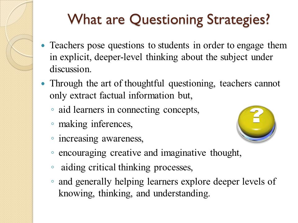 What are Questioning Strategies? Teachers pose questions to students in order to engage them in explicit, deeper-level thinking about the subject unde