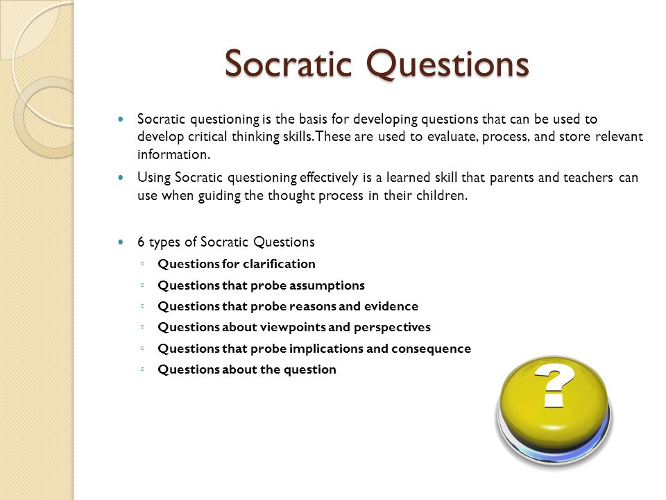 Socratic Questions Socratic questioning is the basis for developing questions that can be used to develop critical thinking skills.These are used to e