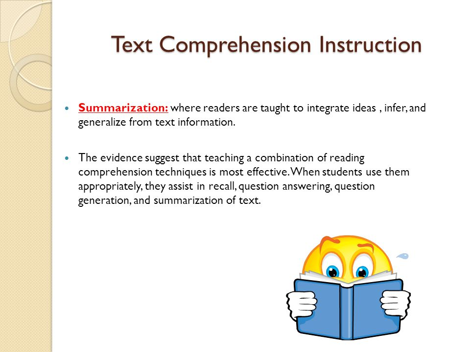 Text Comprehension Instruction Summarization: where readers are taught to integrate ideas, infer, and generalize from text information. The evidence s