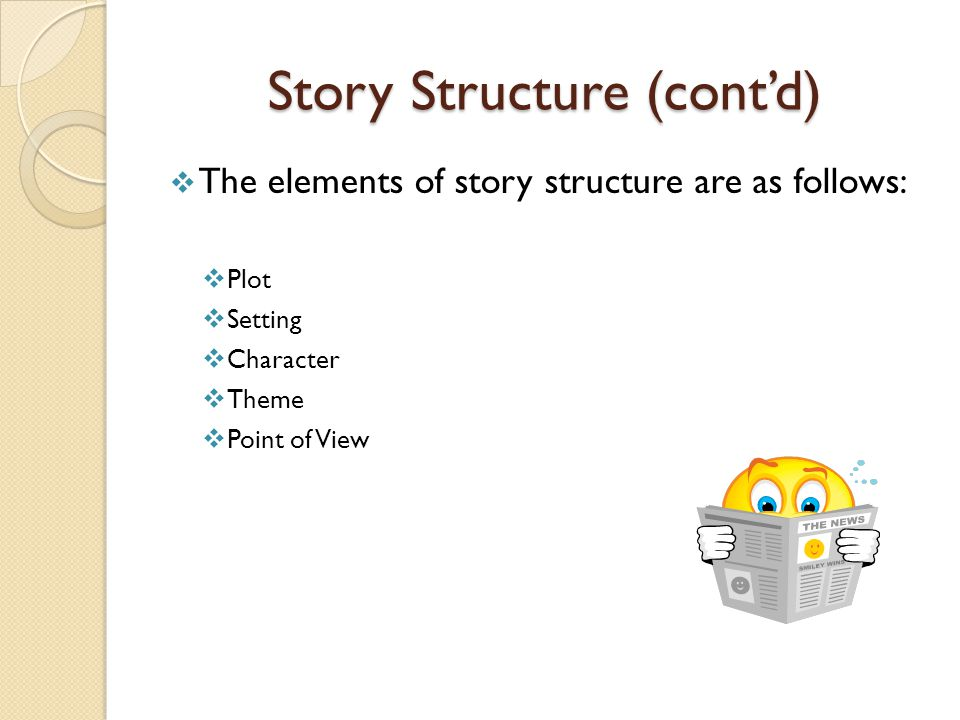Story Structure (cont'd)  The elements of story structure are as follows:  Plot  Setting  Character  Theme  Point of View