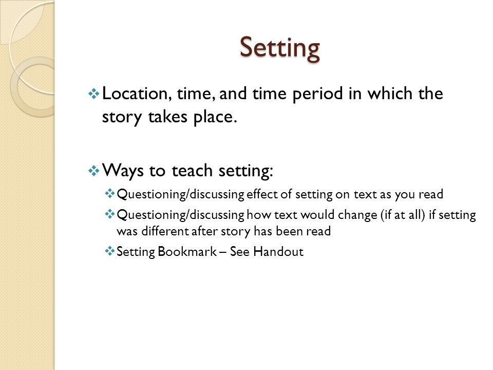 Setting  Location, time, and time period in which the story takes place.  Ways to teach setting:  Questioning/discussing effect of setting on text