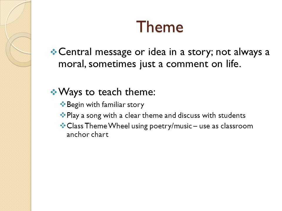 Theme  Central message or idea in a story; not always a moral, sometimes just a comment on life.  Ways to teach theme:  Begin with familiar story 