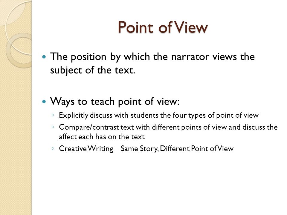 Point of View The position by which the narrator views the subject of the text. Ways to teach point of view: ◦ Explicitly discuss with students the fo