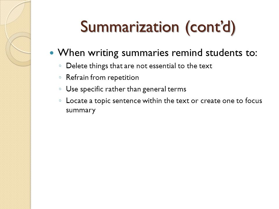 Summarization (cont'd) When writing summaries remind students to: ◦ Delete things that are not essential to the text ◦ Refrain from repetition ◦ Use s