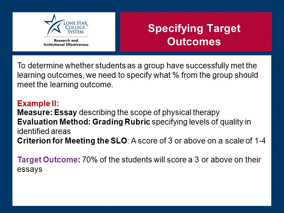 Specifying Target Outcomes To determine whether students as a group have successfully met the learning outcomes, we need to specify what % from the group should meet the learning outcome.