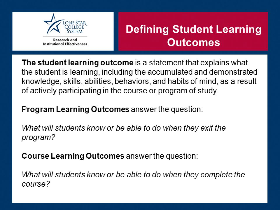 Defining Student Learning Outcomes The student learning outcome is a statement that explains what the student is learning, including the accumulated and demonstrated knowledge, skills, abilities, behaviors, and habits of mind, as a result of actively participating in the course or program of study.