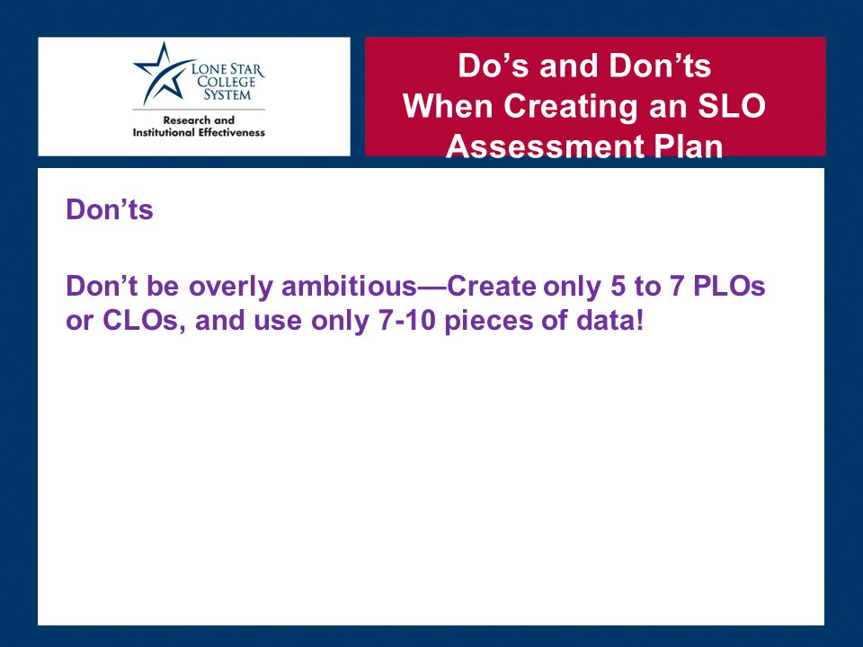 Do's and Don'ts When Creating an SLO Assessment Plan Don'ts Don't be overly ambitious—Create only 5 to 7 PLOs or CLOs, and use only 7-10 pieces of data!