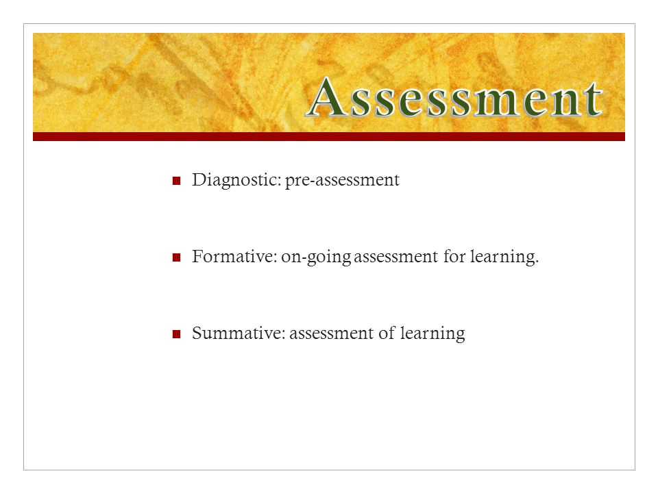 Diagnostic: pre-assessment Formative: on-going assessment for learning.