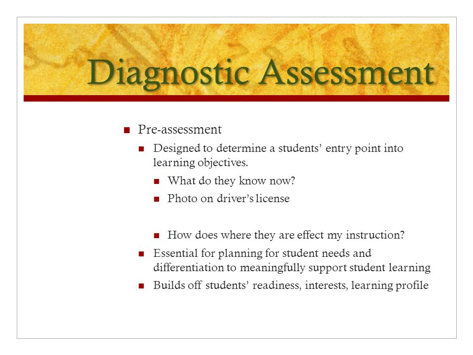 Diagnostic Assessment Pre-assessment Designed to determine a students' entry point into learning objectives.