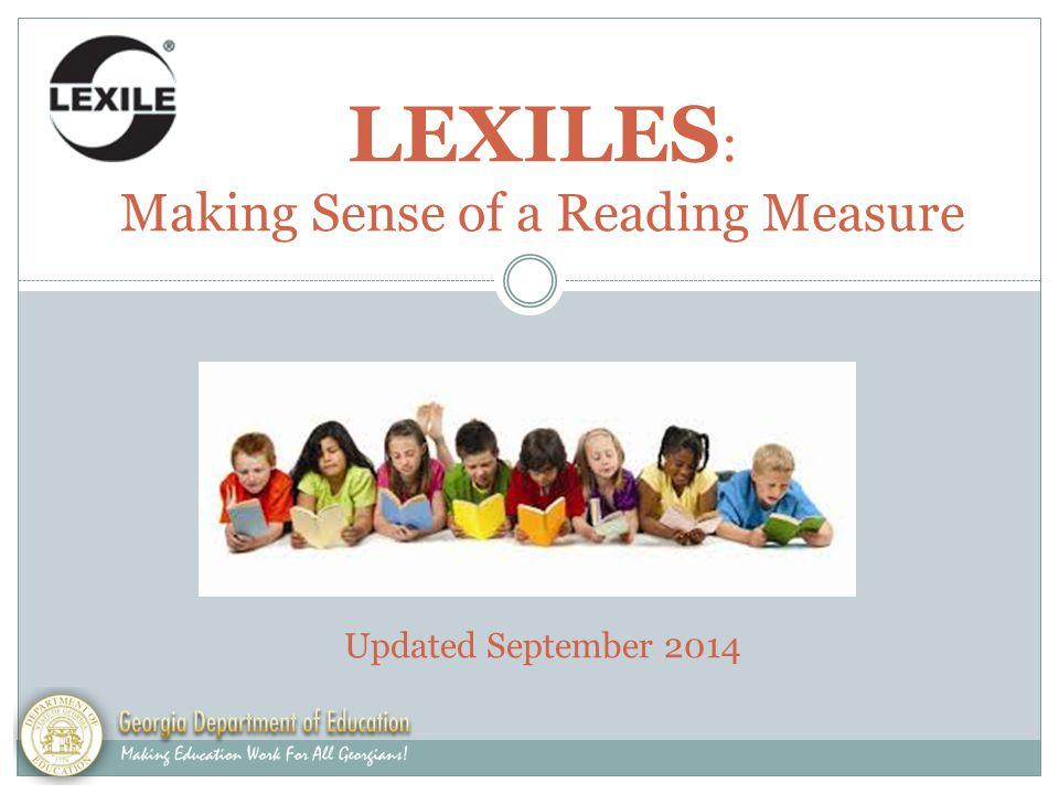 LEXILES : Making Sense of a Reading Measure Updated August 2014 Updated September 2014 1