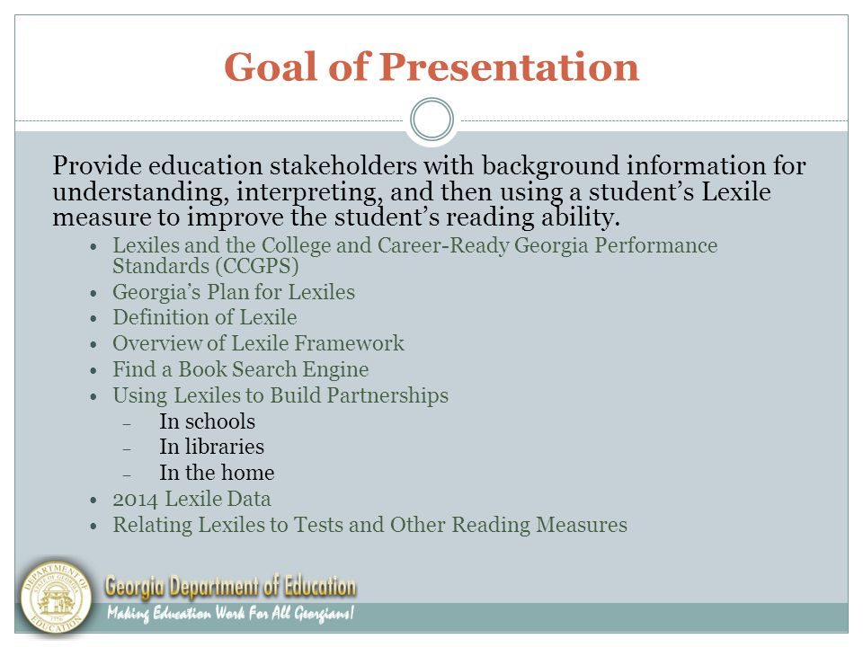 Goal of Presentation Provide education stakeholders with background information for understanding, interpreting, and then using a student's Lexile measure to improve the student's reading ability.