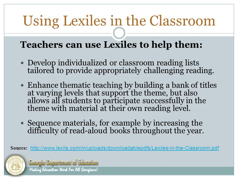 Using Lexiles in the Classroom Teachers can use Lexiles to help them: Develop individualized or classroom reading lists tailored to provide appropriately challenging reading.