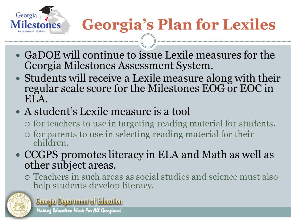 Georgia's Plan for Lexiles GaDOE will continue to issue Lexile measures for the Georgia Milestones Assessment System.