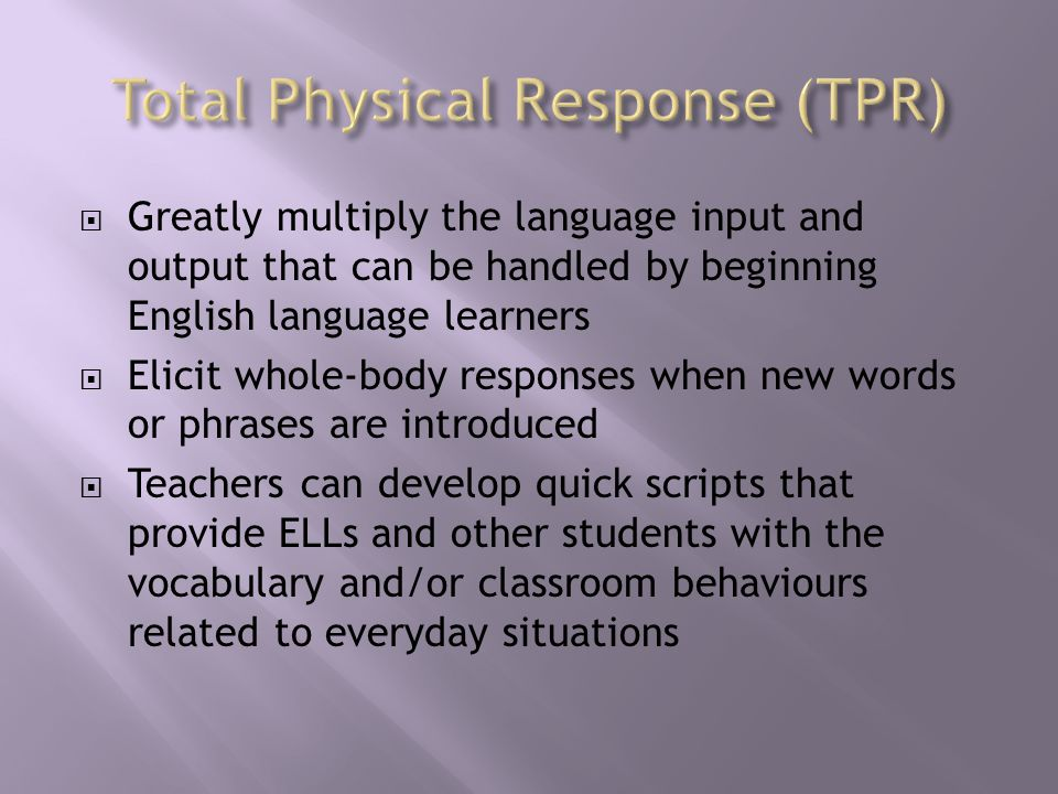 Greatly multiply the language input and output that can be handled by beginning English language learners  Elicit whole-body responses when new words or phrases are introduced  Teachers can develop quick scripts that provide ELLs and other students with the vocabulary and/or classroom behaviours related to everyday situations
