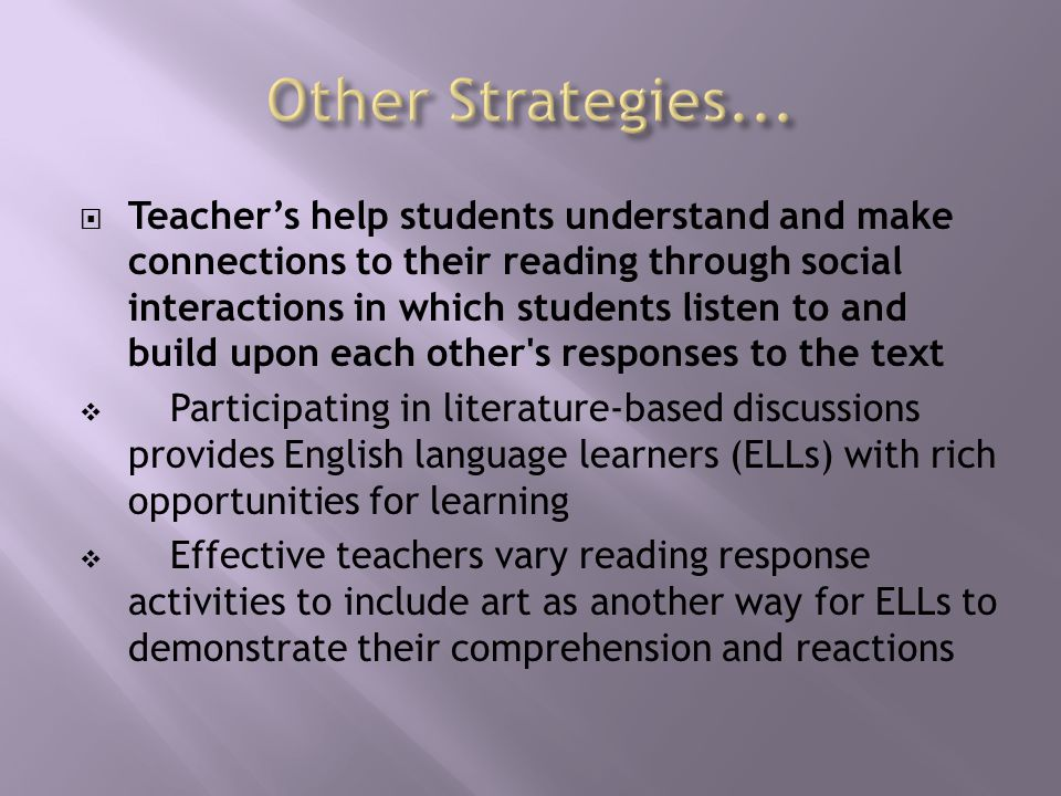  Teacher's help students understand and make connections to their reading through social interactions in which students listen to and build upon each other s responses to the text  Participating in literature-based discussions provides English language learners (ELLs) with rich opportunities for learning  Effective teachers vary reading response activities to include art as another way for ELLs to demonstrate their comprehension and reactions