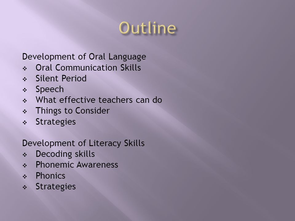 Development of Oral Language  Oral Communication Skills  Silent Period  Speech  What effective teachers can do  Things to Consider  Strategies Development of Literacy Skills  Decoding skills  Phonemic Awareness  Phonics  Strategies
