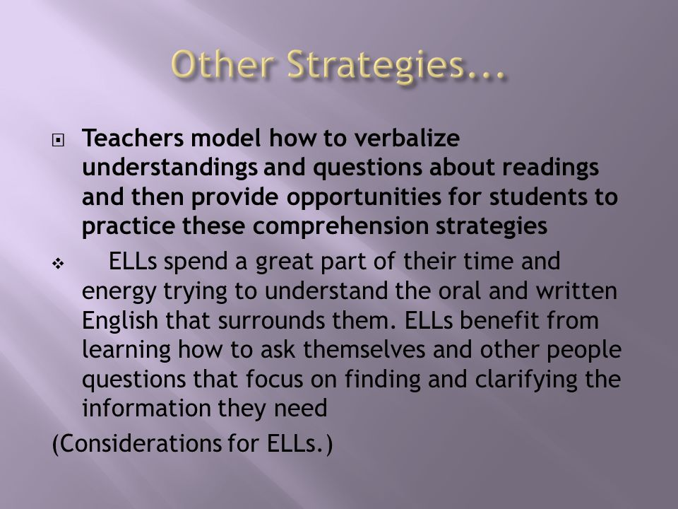  Teachers model how to verbalize understandings and questions about readings and then provide opportunities for students to practice these comprehension strategies  ELLs spend a great part of their time and energy trying to understand the oral and written English that surrounds them.