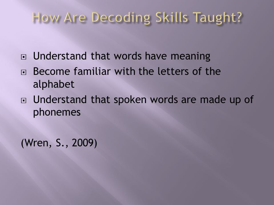  Understand that words have meaning  Become familiar with the letters of the alphabet  Understand that spoken words are made up of phonemes (Wren, S., 2009)