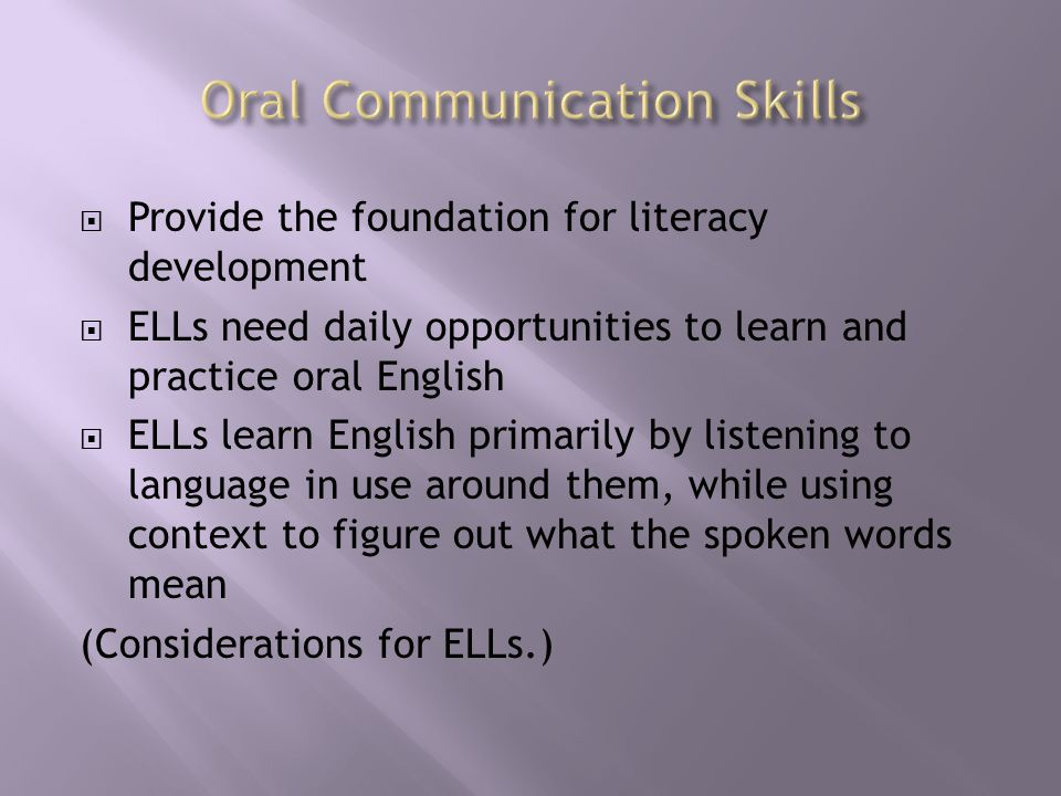  Provide the foundation for literacy development  ELLs need daily opportunities to learn and practice oral English  ELLs learn English primarily by listening to language in use around them, while using context to figure out what the spoken words mean (Considerations for ELLs.)