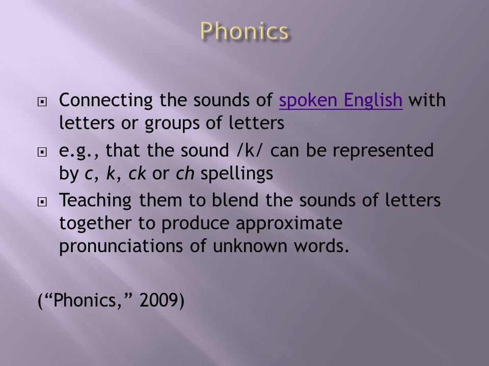  Connecting the sounds of spoken English with letters or groups of lettersspoken English  e.g., that the sound /k/ can be represented by c, k, ck or ch spellings  Teaching them to blend the sounds of letters together to produce approximate pronunciations of unknown words.