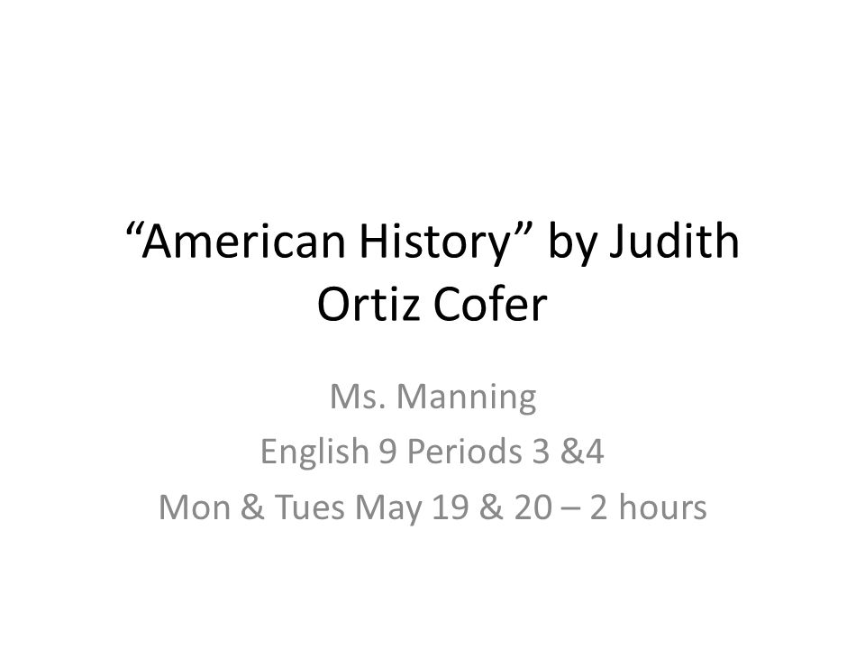 """""""American History"""" by Judith Ortiz Cofer Ms. Manning English 9 Periods 3 &4 Mon & Tues May 19 & 20 – 2 hours"""