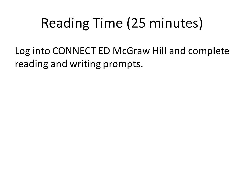 Reading Time (25 minutes) Log into CONNECT ED McGraw Hill and complete reading and writing prompts.