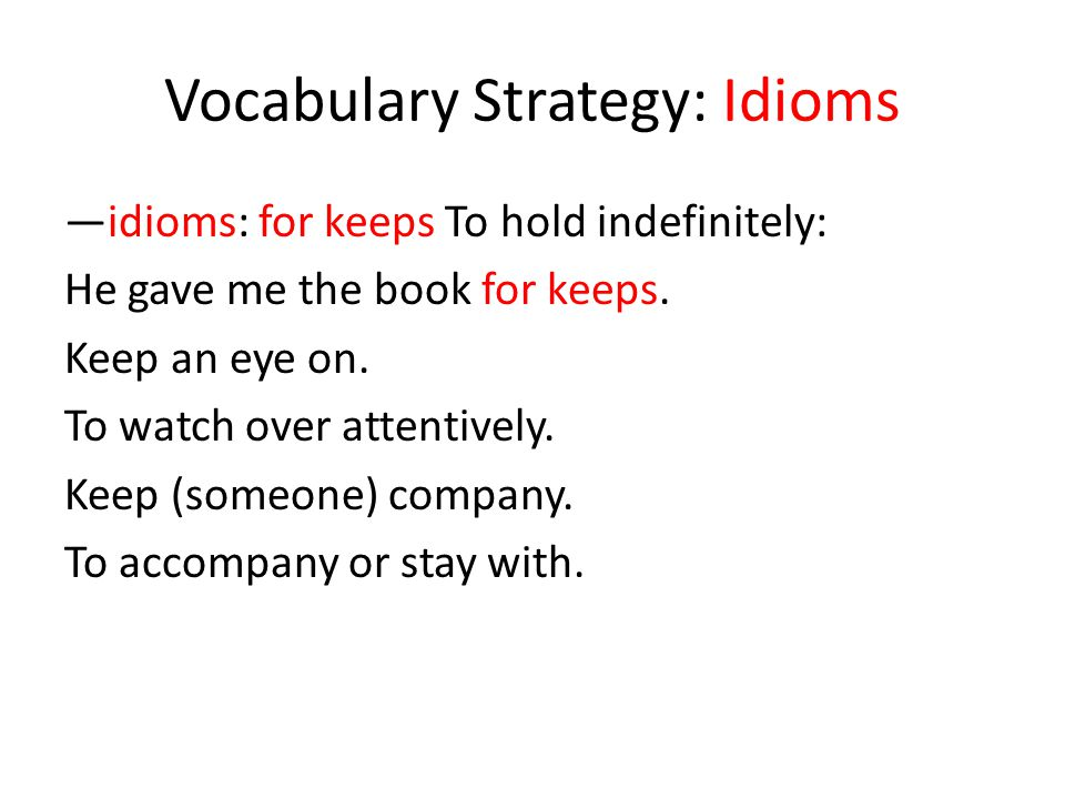 Vocabulary Strategy: Idioms —idioms: for keeps To hold indefinitely: He gave me the book for keeps. Keep an eye on. To watch over attentively. Keep (s