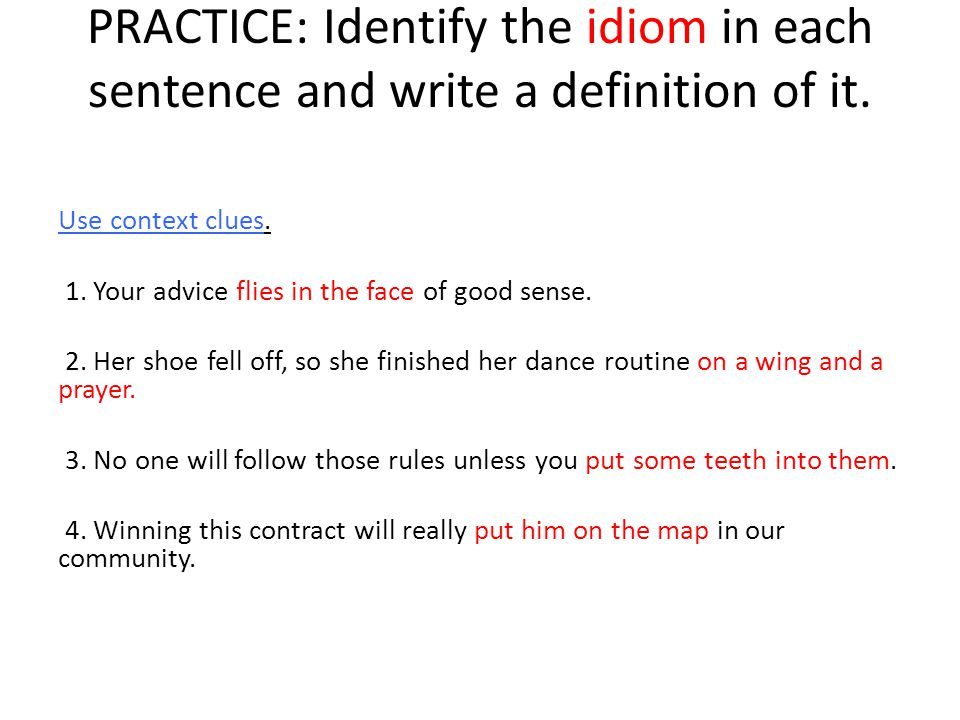 PRACTICE: Identify the idiom in each sentence and write a definition of it. Use context clues. 1. Your advice flies in the face of good sense. 2. Her