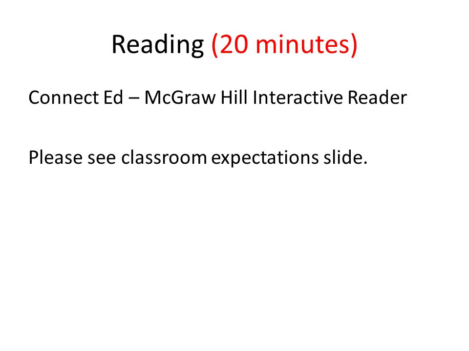 Reading (20 minutes) Connect Ed – McGraw Hill Interactive Reader Please see classroom expectations slide.