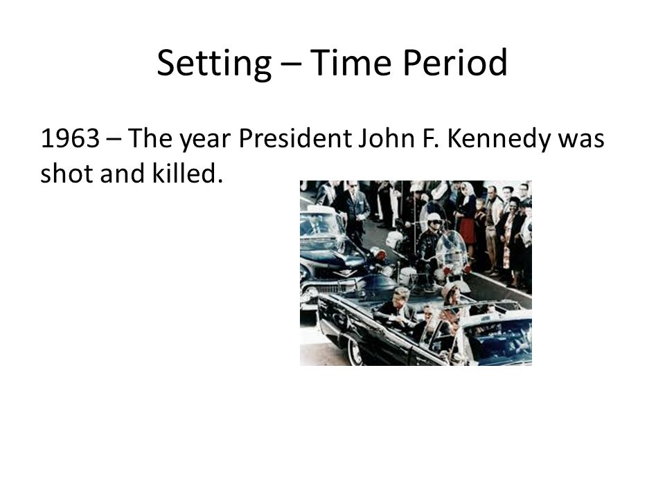 Setting – Time Period 1963 – The year President John F. Kennedy was shot and killed.