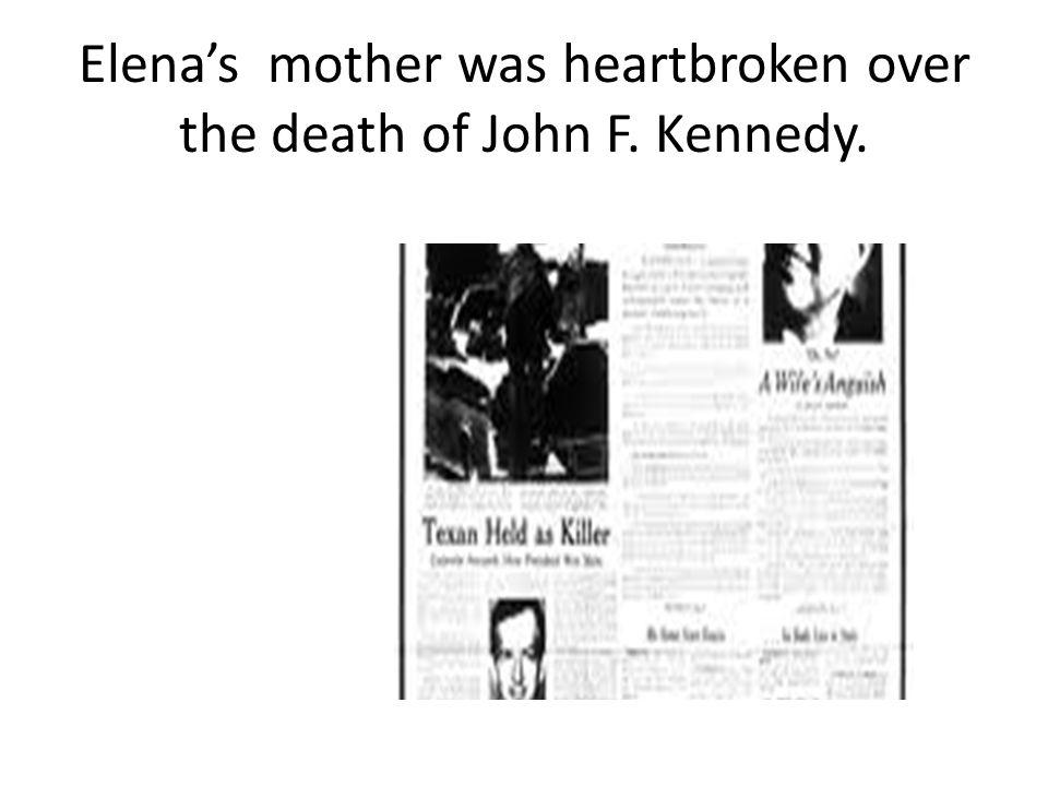 Elena's mother was heartbroken over the death of John F. Kennedy.