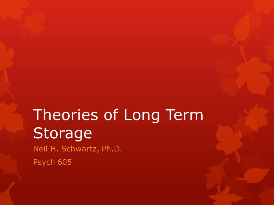 Theories of Long Term Storage Neil H. Schwartz, Ph.D. Psych 605