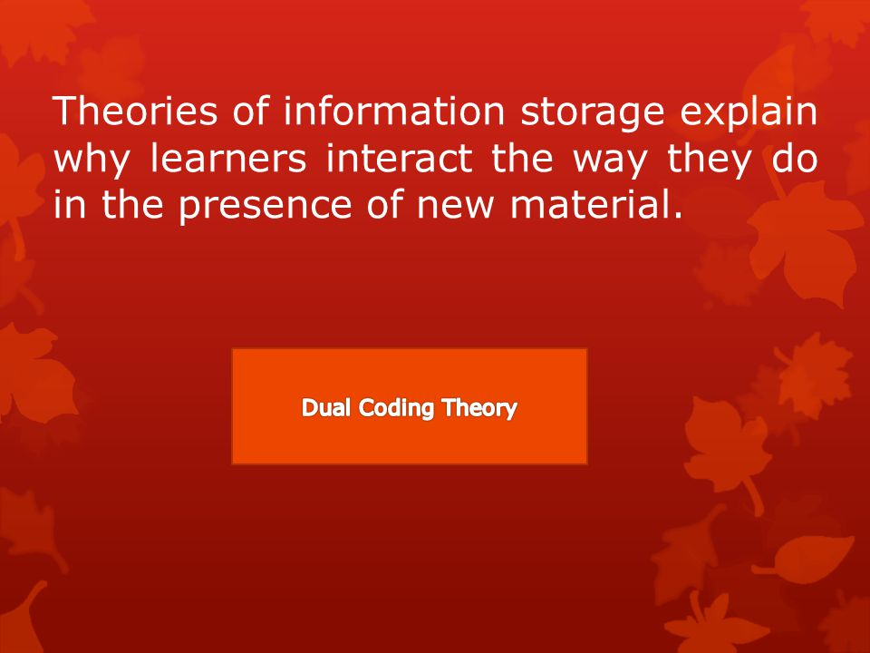 Theories of information storage explain why learners interact the way they do in the presence of new material.