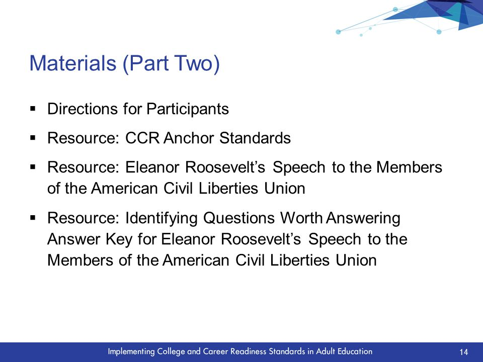 Materials (Part Two)  Directions for Participants  Resource: CCR Anchor Standards  Resource: Eleanor Roosevelt's Speech to the Members of the American Civil Liberties Union  Resource: Identifying Questions Worth Answering Answer Key for Eleanor Roosevelt's Speech to the Members of the American Civil Liberties Union 14