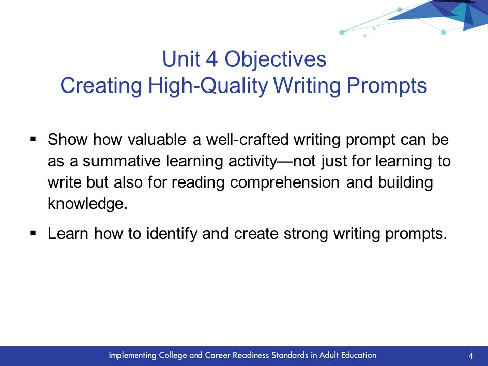 Unit 4 Objectives Creating High-Quality Writing Prompts  Show how valuable a well-crafted writing prompt can be as a summative learning activity—not just for learning to write but also for reading comprehension and building knowledge.