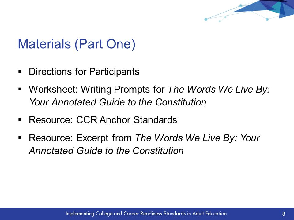 Materials (Part One)  Directions for Participants  Worksheet: Writing Prompts for The Words We Live By: Your Annotated Guide to the Constitution  Resource: CCR Anchor Standards  Resource: Excerpt from The Words We Live By: Your Annotated Guide to the Constitution 8