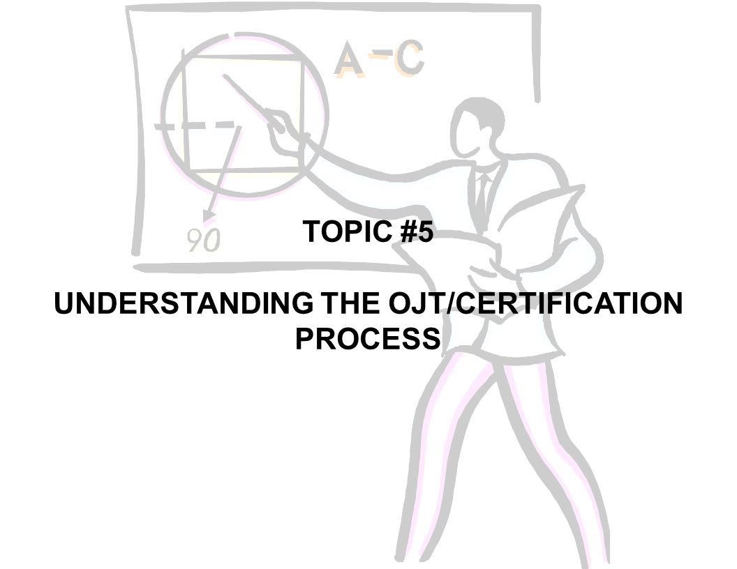 TOPIC #5 UNDERSTANDING THE OJT/CERTIFICATION PROCESS
