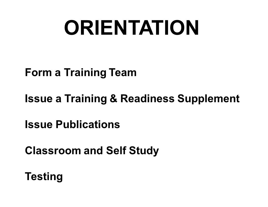 ORIENTATION Form a Training Team Issue a Training & Readiness Supplement Issue Publications Classroom and Self Study Testing