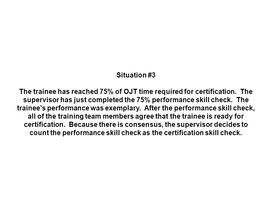 Situation #3 The trainee has reached 75% of OJT time required for certification.