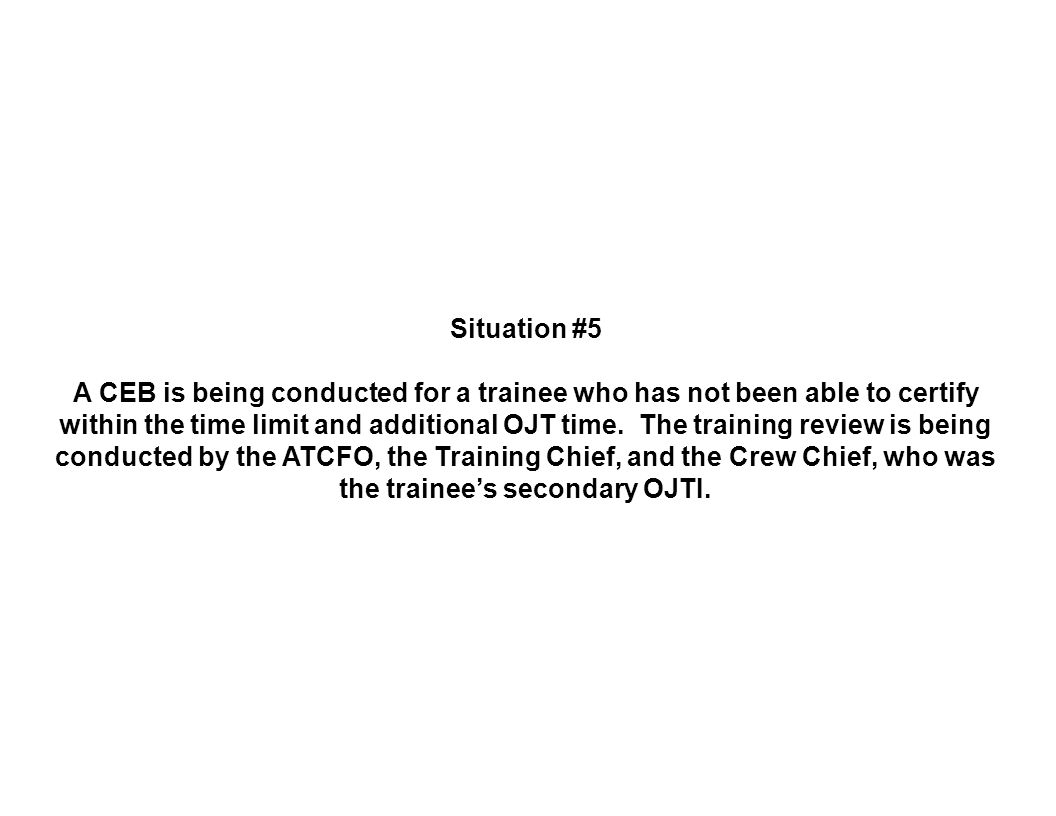 Situation #5 A CEB is being conducted for a trainee who has not been able to certify within the time limit and additional OJT time.