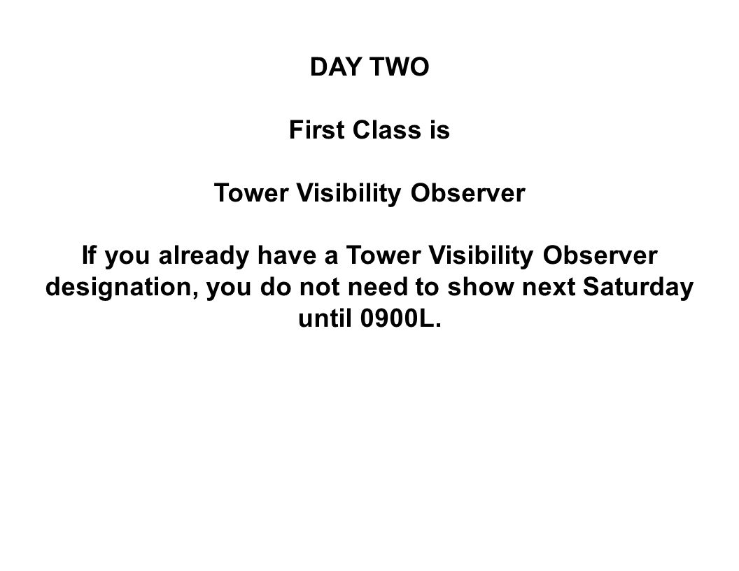 DAY TWO First Class is Tower Visibility Observer If you already have a Tower Visibility Observer designation, you do not need to show next Saturday until 0900L.