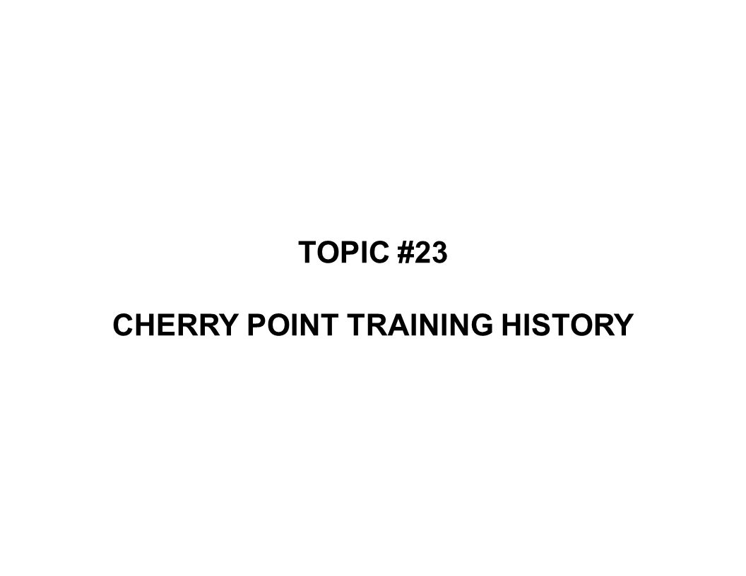 TOPIC #23 CHERRY POINT TRAINING HISTORY