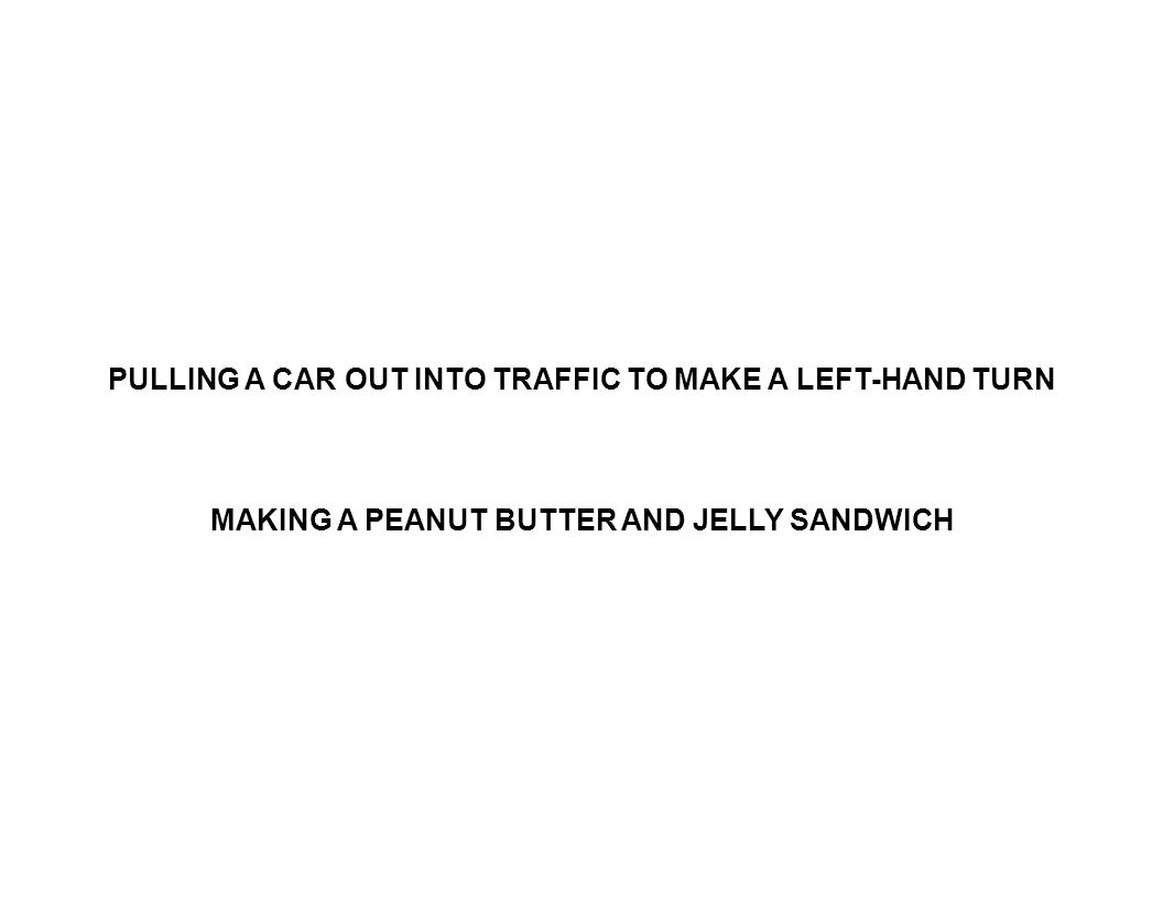 PULLING A CAR OUT INTO TRAFFIC TO MAKE A LEFT-HAND TURN MAKING A PEANUT BUTTER AND JELLY SANDWICH