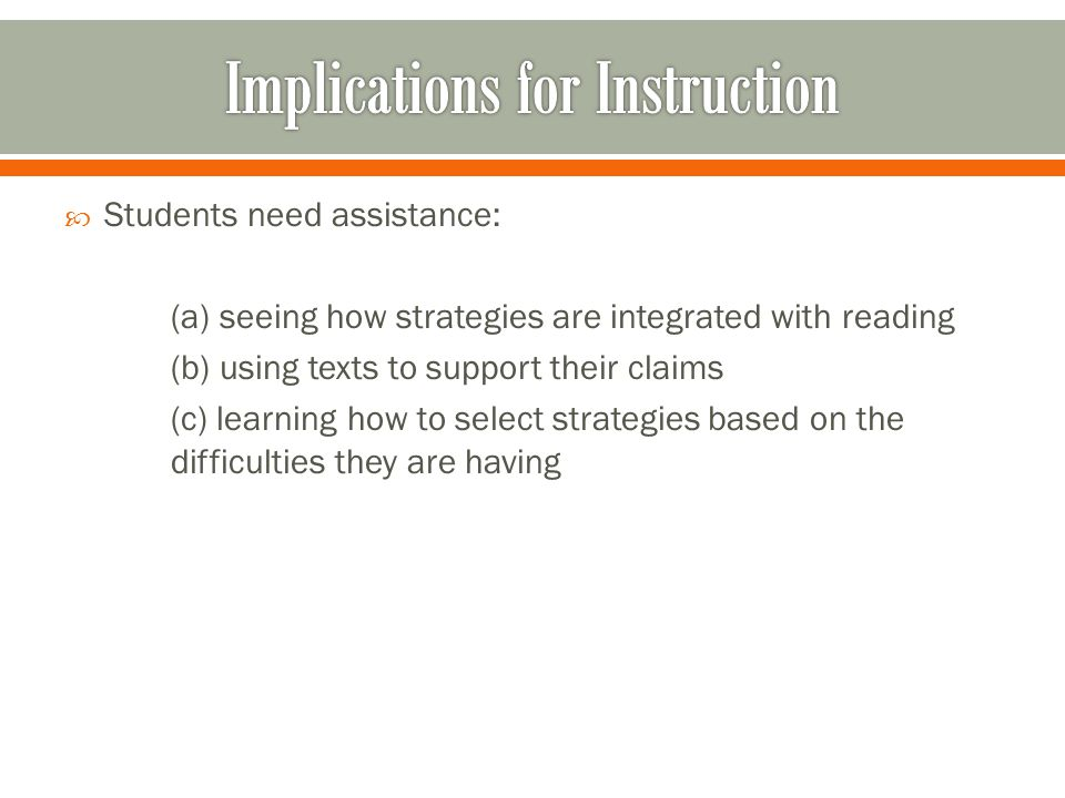 Students need assistance: (a) seeing how strategies are integrated with reading (b) using texts to support their claims (c) learning how to select strategies based on the difficulties they are having