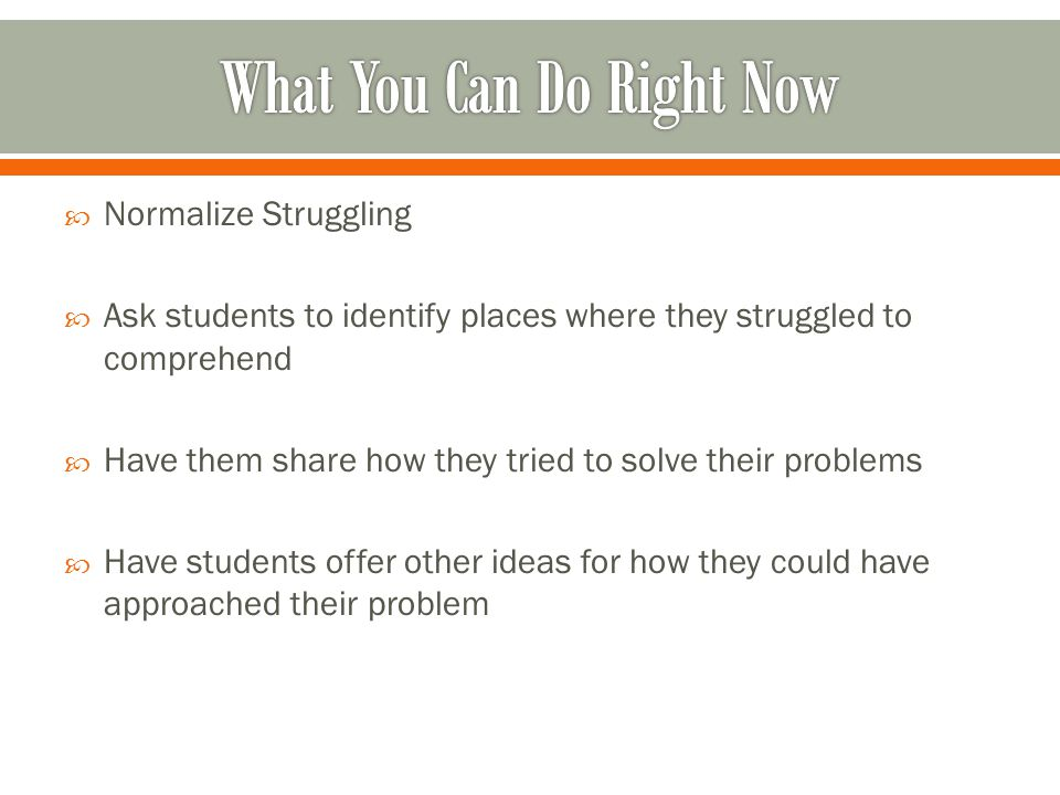  Normalize Struggling  Ask students to identify places where they struggled to comprehend  Have them share how they tried to solve their problems  Have students offer other ideas for how they could have approached their problem