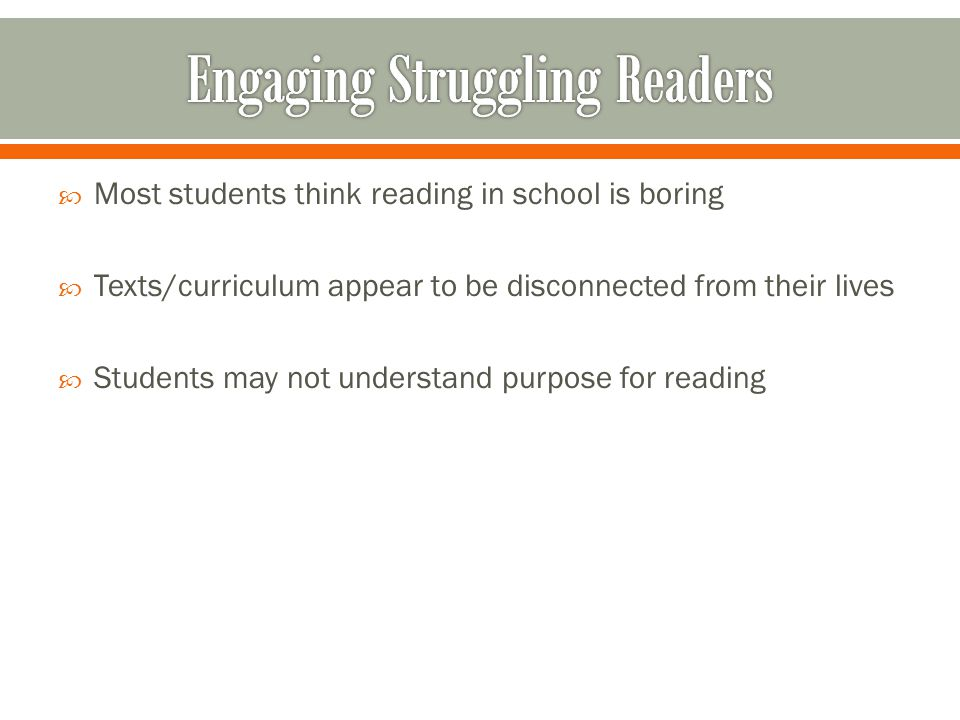  Most students think reading in school is boring  Texts/curriculum appear to be disconnected from their lives  Students may not understand purpose for reading